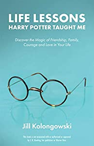 Life Lessons Harry Potter Taught Me : Discover the Magic of Friendship, Family, Courage, and Love in Your Life by Jill Kolongowski